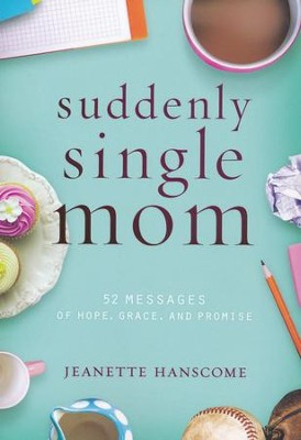 Suddenly Single Mom: 52 Messages of Hope, Grace, and Promise  -     By: Jeanette Hanscome