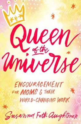 Queen of the Universe: Encouragement for Moms and Their World-Changing Work - Slightly Imperfect  -     By: Susanna Foth Aughtmon