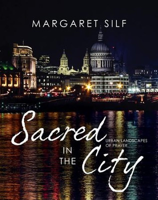 Sacred in the City: Urban Landscapes of Prayer  -     By: Margaret Silf
