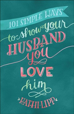 101 Simple Ways to Show Your Husband You Love Him  -     By: Kathi Lipp