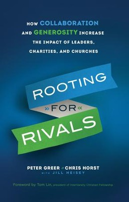 Rooting for Rivals: How Collaboration and Generosity Increase the Impact of Leaders, Charities, and Churches - eBook  -     By: Peter Greer, Chris Horst, Jill Heisey