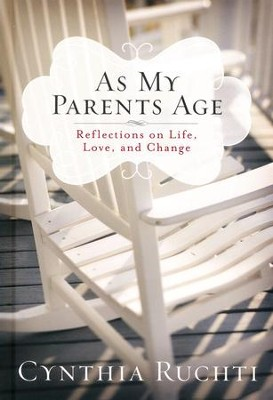 As My Parents Age: Reflections on Life, Love and Change  -     By: Cynthia Ruchti