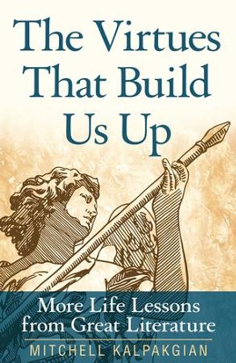The Virtues That Build Us Up: More Life Lessons from Great Literature - eBook  -     By: Mitchell Kalpakgian