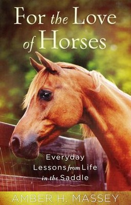 For the Love of Horses: Everyday Lessons from Life in the Saddle  -     By: Amber Massey