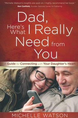 Dad, Here's What I Really Need from You: A Guide for Connecting with Your Daughter's Heart  -     By: Michelle Watson