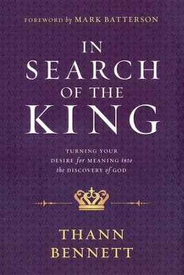 In Search of the King: Turning Your Desire for Meaning Into the Discovery of God  -     By: Thann Bennett