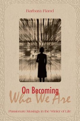 On Becoming Who We Are: Passionate Musings in the Winter of Life - eBook  -     By: Barbara Fiand