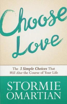 Choose Love: The Three Simple Choices That Will Alter the Course of Your Life  -     By: Stormie Omartian