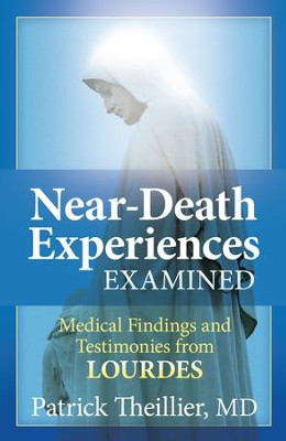 Near-Death Experiences Examined: Medical Findings and Testimonies from Lourdes - eBook  -     By: Patrick Theillier