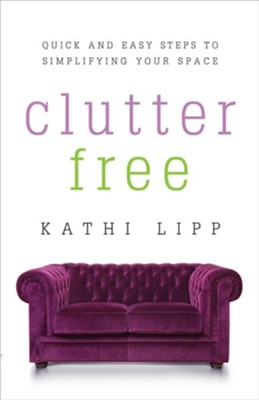 Clutter Free: Quick and Easy Steps to Simplifying Your Space  -     By: Kathi Lipp