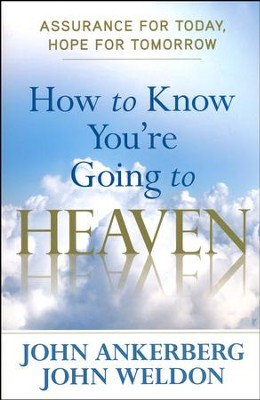 How to Know You're Going to Heaven: Assurance for Today, Hope for Tomorrow  -     By: John Ankerberg, John Weldon