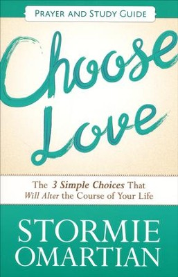 Choose Love Prayer and Action Guide: The Three Simple Choices That Will Alter the Course of Your Life  -     By: Stormie Omartian