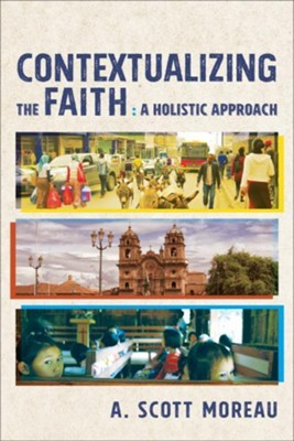 Contextualizing the Faith: A Holistic Approach  -     By: A. Scott Moreau