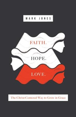 Faith. Hope. Love.: The Christ-Centered Way to Grow in Grace - eBook  -     By: Mark Jones