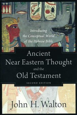 Ancient Near Eastern Thought and the Old Testament, 2nd edition: Introducing the Conceptual World of the Hebrew Bible  -     By: John H. Walton