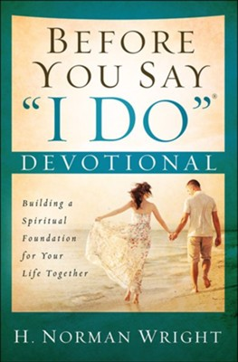 Before You Say I Do Devotional: Building a Spiritual Foundation for Your Life Together  -     By: H. Norman Wright