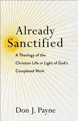 Already Sanctified: A Theology of the Christian Life in Light of God's Completed Work  -     By: Don J. Payne