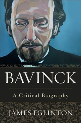 Bavinck: A Critical Biography  -     By: James Eglinton