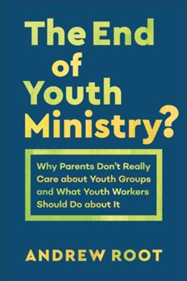 The End of Youth Ministry?: Why Parents Don't Really Care about Youth Groups and What Youth Workers Should Do about It  -     By: Andrew Root