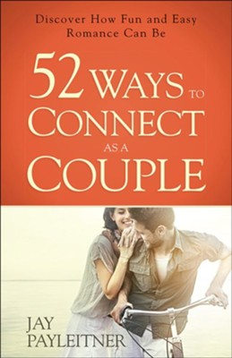 52 Ways to Connect as a Couple: Discover How Fun and Easy Romance Can Be  -     By: Jay Payleitner