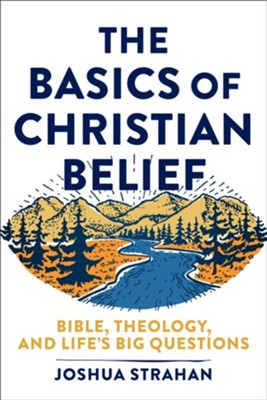 The Basics of Christian Belief: Bible, Theology, and Life's Big Questions  -     By: Joshua Straha