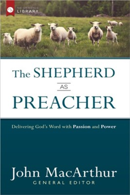 The Shepherd As Preacher: Delivering God's Word with Passion and Power  -     By: John MacArthur