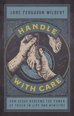 Handle with Care: How Jesus Redeems the Power of Touch in Life & Ministry  -     By: Lore Ferguson Wilbert