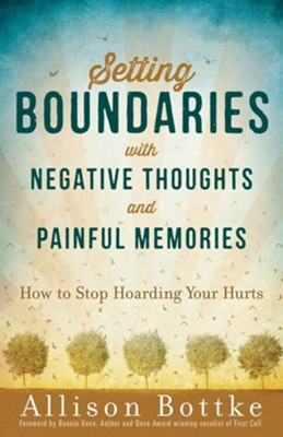 Setting Boundaries with Negative Thoughts and Memories: How to Stop Hoarding Your Hurts  -     By: Allison Bottke