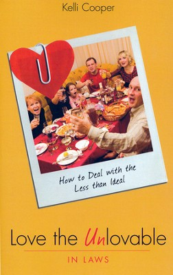 Love The Unlovable In-Laws: How To Deal With The Less Than Ideal  -     By: Kelli Cooper