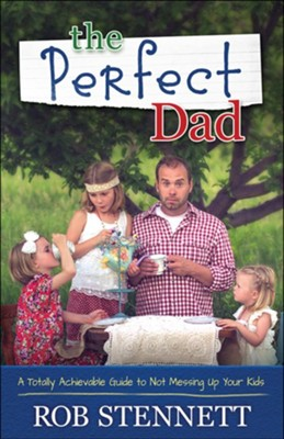 The Perfect Dad: A Totally Achievable Guide to Not Messing Up Your Kids  -     By: Rob Stennett