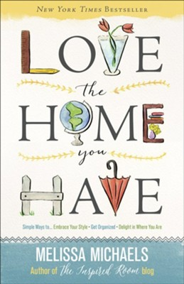 Love the Home You Have: Simple Ways to...Embrace Your Style Get Organized, Delight in Where You Are  -     By: Melissa Michaels