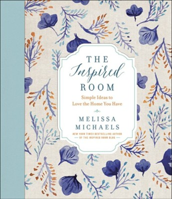 The Inspired Room: Simple Ideas to Love the Home You Have  -     By: Melissa Michaels