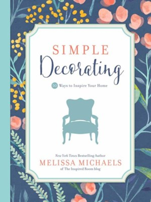 Simple Decorating: 50 Tips to Inspire You and Your Home  -     By: Melissa Michaels