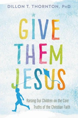 Give Them Jesus: Raising Our Children on the Core Truths of the Christian Faith - eBook  -     By: Dillon T. Thornton
