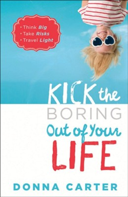 Kick the Boring Out of Your Life: Think Big, Take Risks, Travel Light  -     By: Donna Carter