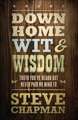 Down Home Wit & Wisdom: Truth You've Heard but Never Paid No Mind To  -     By: Steve Chapman