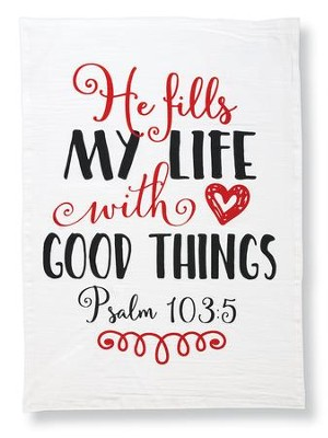 He Fills My Life With Good Things. Psalm 103:5, Flour Sack  Towel  -     By: Mollie B