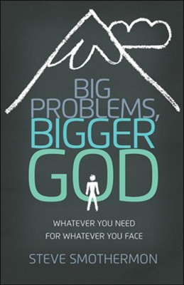 Big Problems, Bigger God: Whatever You Need for Whatever You Face  -     By: Steve Smothermon
