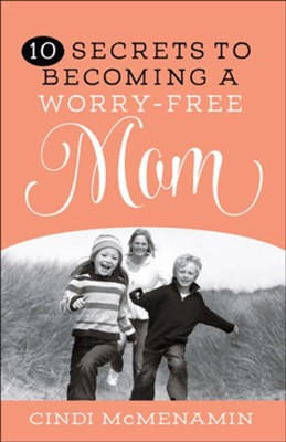 10 Secrets to Becoming a Worry-Free Mom   -     By: Cindi McMenamin