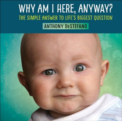 Why Am I Here, Anyway? The Simple Answer to Life's Biggest Question  -     By: Anthony DeStefano