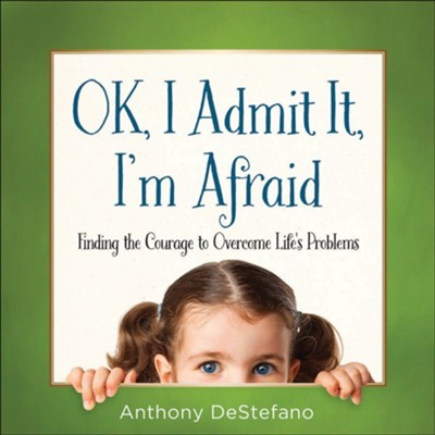 Ok, I Admit It, I'm Afraid: Finding the Courage to Overcome Life's Problems  -     By: Anthony DeStefano
