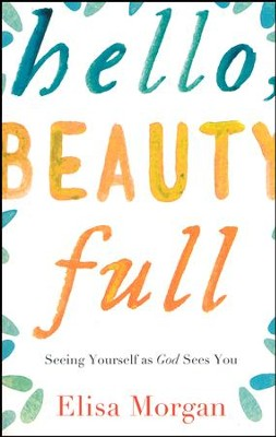 Hello, Beauty Full: Seeing Yourself as God Sees You  -     By: Elisa Morgan