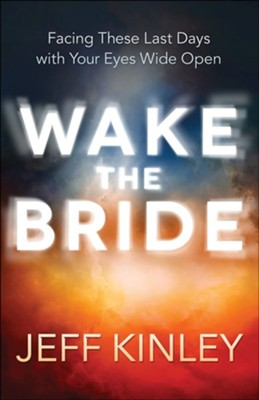 Wake the Bride: Facing These Last Days with Your Eyes Wide Open  -     By: Jeff Kinley