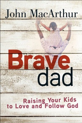 Brave Dad: Raising Your Kids to Love and Follow God   -     By: John MacArthur