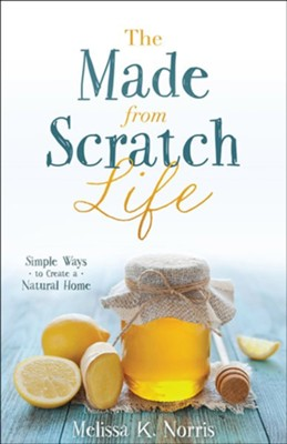 The Made-from-Scratch Life: Simple Ways to Create a Natural Home  -     By: Melissa K. Norris