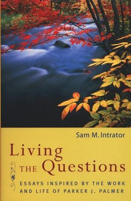 Living the Questions: Essays Inspired by the Work and  Life of Parker J. Palmer  -     By: Sam M. Intrator