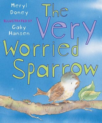 The Very Worried Sparrow  -     By: Meryl Doney     Illustrated By: Gaby Hansen
