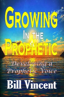 Growing In the Prophetic: Developing a Prophetic Voice  -     By: Bill Vincent