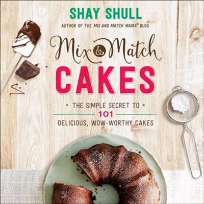 Mix-and-Match Cakes: The Simple Secret to 101 Delicious, Wow-Worthy Cakes  -     By: Shay Shull