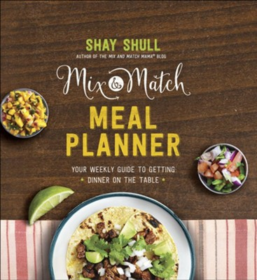 Mix-and-Match Meal Planner: Your Weekly Guide to Getting Dinner on the Table  -     By: Shay Shull